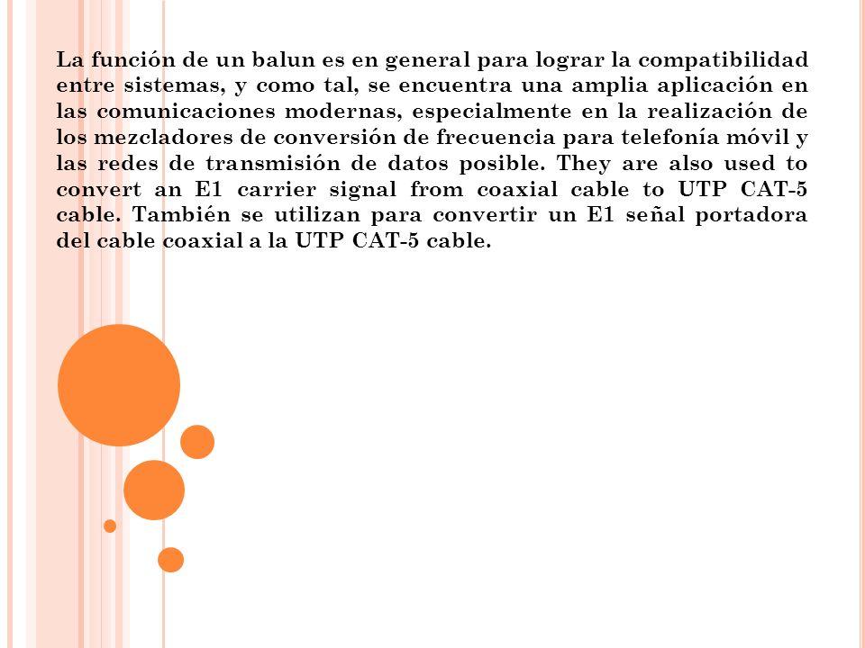 La función de un balun es en general para lograr la compatibilidad entre sistemas, y como tal, se encuentra una amplia aplicación en las comunicacione