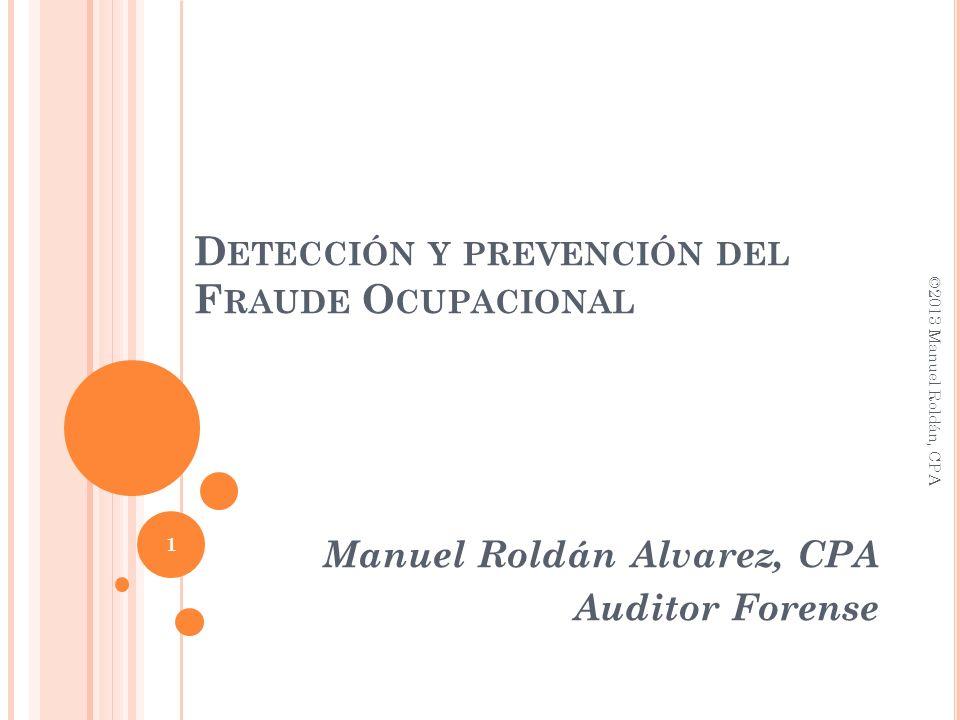 D ETECCIÓN Y PREVENCIÓN DEL F RAUDE O CUPACIONAL Manuel Roldán Alvarez, CPA Auditor Forense 1 ©2013 Manuel Roldán, CPA
