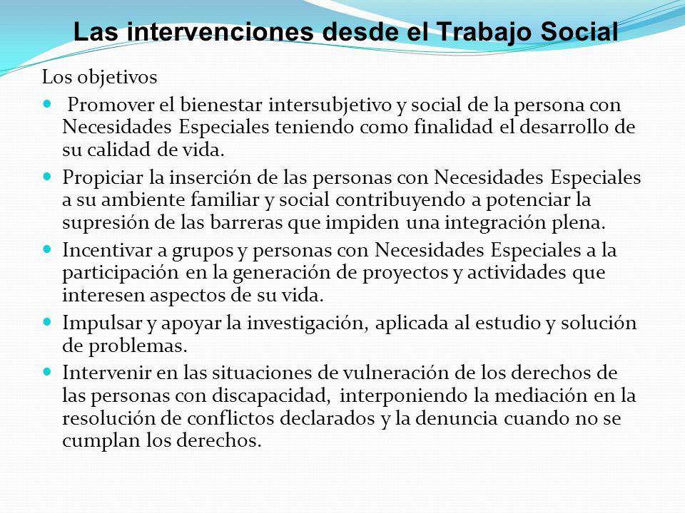 Las intervenciones desde el Trabajo Social Los objetivos Promover el bienestar intersubjetivo y social de la persona con Necesidades Especiales teniendo como finalidad el desarrollo de su calidad de vida.