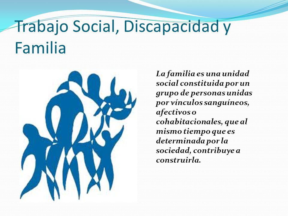 Trabajo Social, Discapacidad y Familia La familia es una unidad social constituida por un grupo de personas unidas por vínculos sanguíneos, afectivos o cohabitacionales, que al mismo tiempo que es determinada por la sociedad, contribuye a construirla.