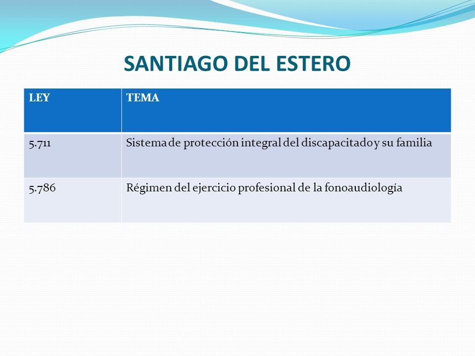 SANTIAGO DEL ESTERO LEYTEMA 5.711Sistema de protección integral del discapacitado y su familia 5.786Régimen del ejercicio profesional de la fonoaudiología