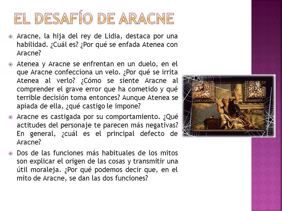 Aracne, la hija del rey de Lidia, destaca por una habilidad. ¿Cuál es? ¿Por qué se enfada Atenea con Aracne? Atenea y Aracne se enfrentan en un duelo,