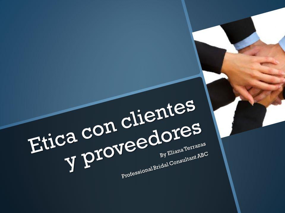 Etica con clientes y proveedores By Eliana Terrazas Professional Bridal Consultant ABC