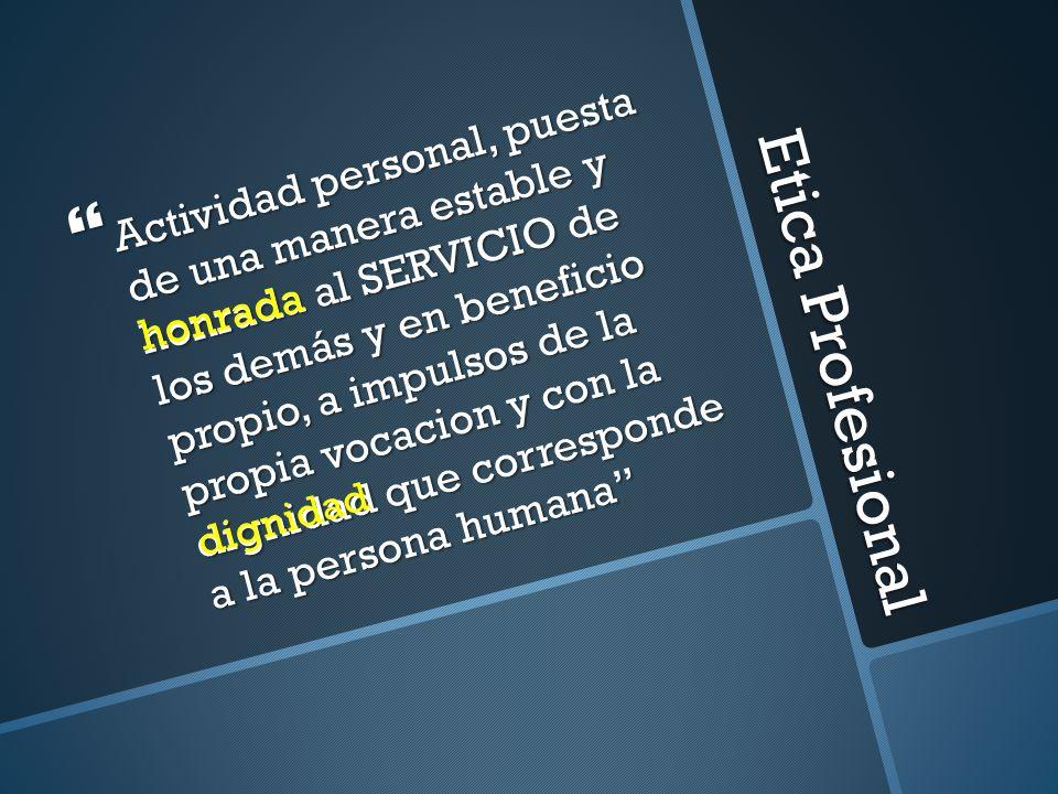 Etica Profesional Actividad personal, puesta de una manera estable y honrada al SERVICIO de los demás y en beneficio propio, a impulsos de la propia v