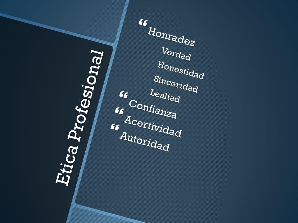 Etica Profesional Honradez HonradezVerdadHonestidadSinceridadLealtad Confianza Confianza Acertividad Acertividad Autoridad Autoridad