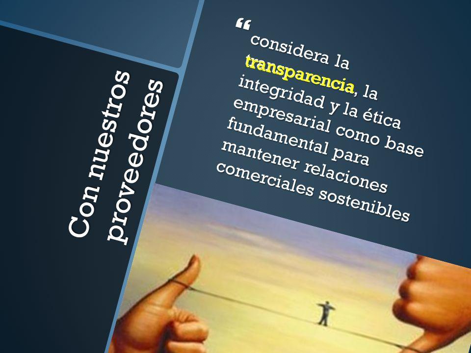 Con nuestros proveedores considera la transparencia, la integridad y la ética empresarial como base fundamental para mantener relaciones comerciales s
