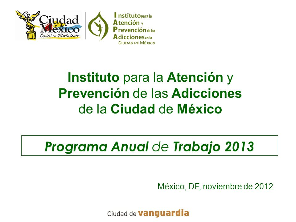 Programa Anual de Trabajo 2013 Instituto para la Atención y Prevención de las Adicciones de la Ciudad de México México, DF, noviembre de 2012