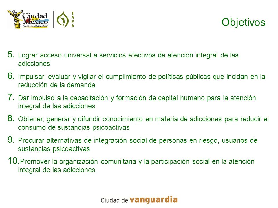Objetivos 5. Lograr acceso universal a servicios efectivos de atención integral de las adicciones 6. Impulsar, evaluar y vigilar el cumplimiento de po
