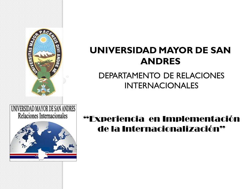 UNIVERSIDAD MAYOR DE SAN ANDRES DEPARTAMENTO DE RELACIONES INTERNACIONALES Experiencia en Implementación de la Internacionalización