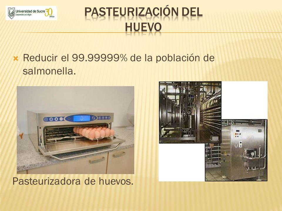 Reducir el 99.99999% de la población de salmonella. Pasteurizadora de huevos.