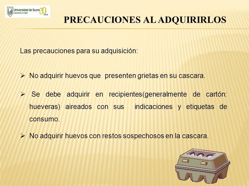 PRECAUCIONES AL ADQUIRIRLOS Las precauciones para su adquisición: No adquirir huevos que presenten grietas en su cascara. Se debe adquirir en recipien