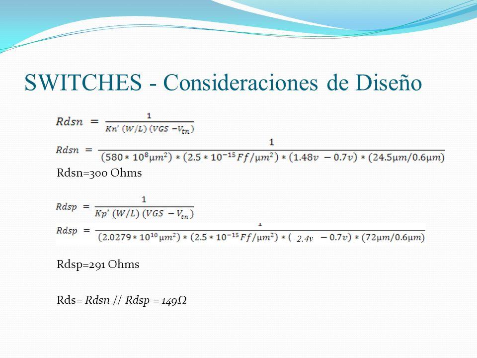SWITCHES - Consideraciones de Diseño Rdsp=291 Ohms Rdsn=300 Ohms Rds= Rdsn // Rdsp = 149