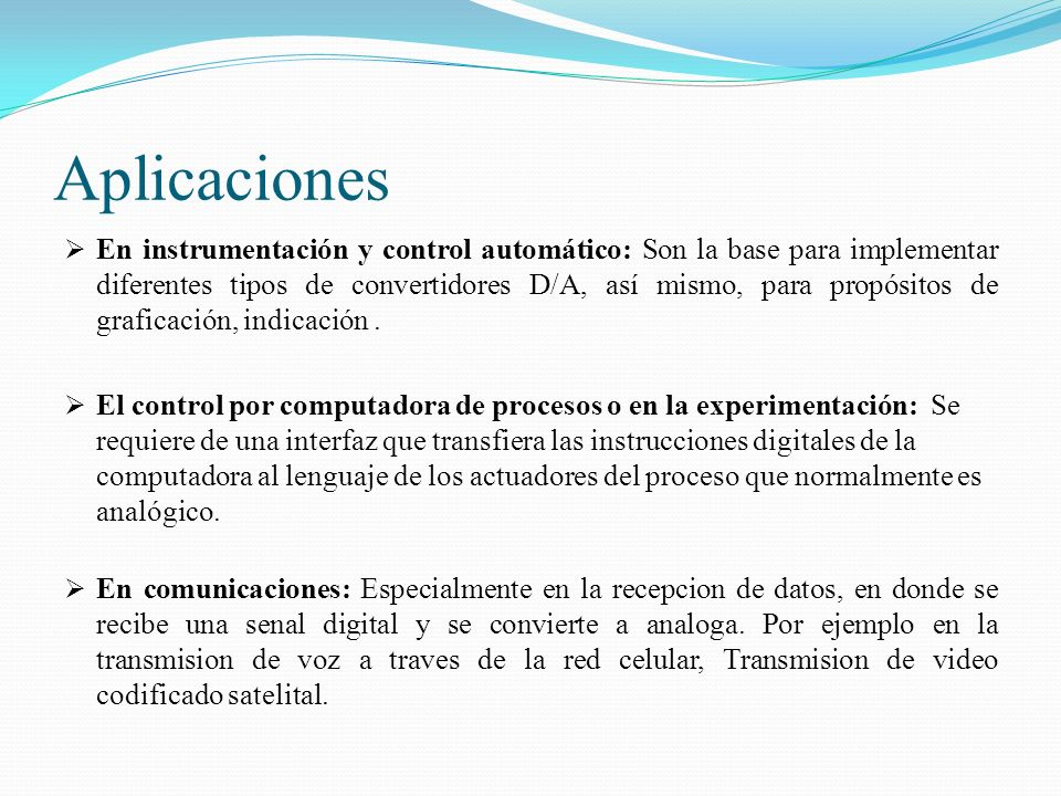 Aplicaciones En instrumentación y control automático: Son la base para implementar diferentes tipos de convertidores D/A, así mismo, para propósitos d