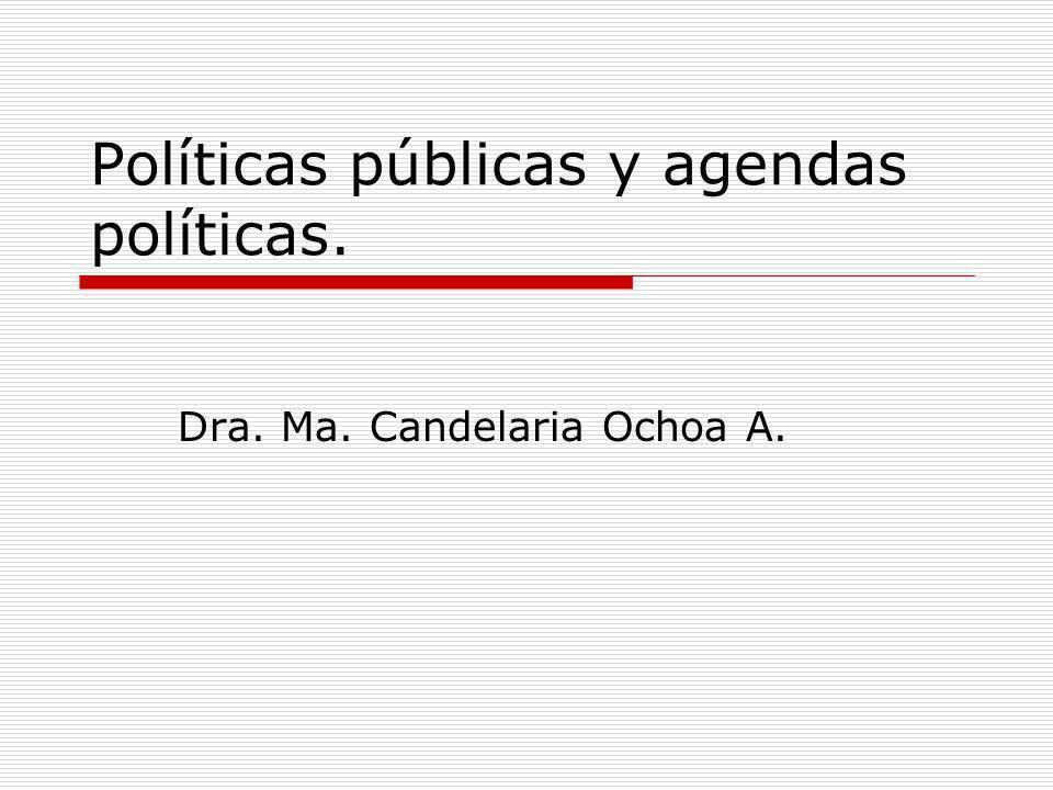 Políticas públicas y agendas políticas. Dra. Ma. Candelaria Ochoa A.