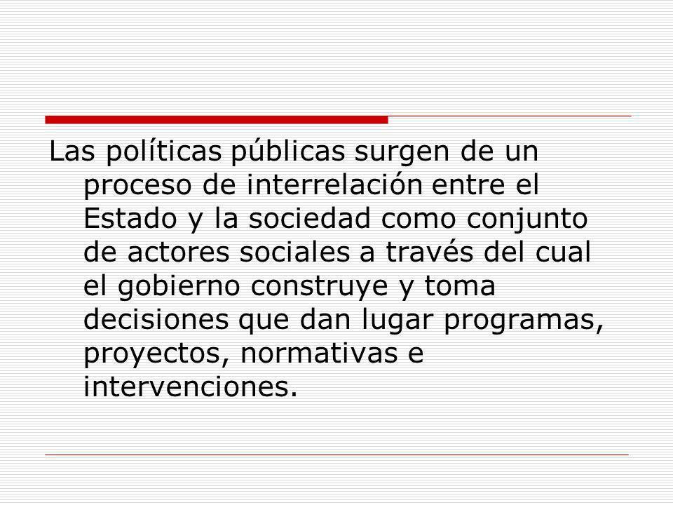 Las políticas públicas surgen de un proceso de interrelación entre el Estado y la sociedad como conjunto de actores sociales a través del cual el gobi