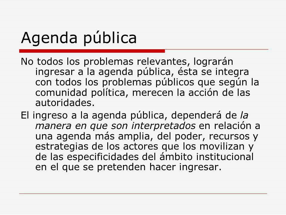 Agenda pública No todos los problemas relevantes, lograrán ingresar a la agenda pública, ésta se integra con todos los problemas públicos que según la comunidad política, merecen la acción de las autoridades.