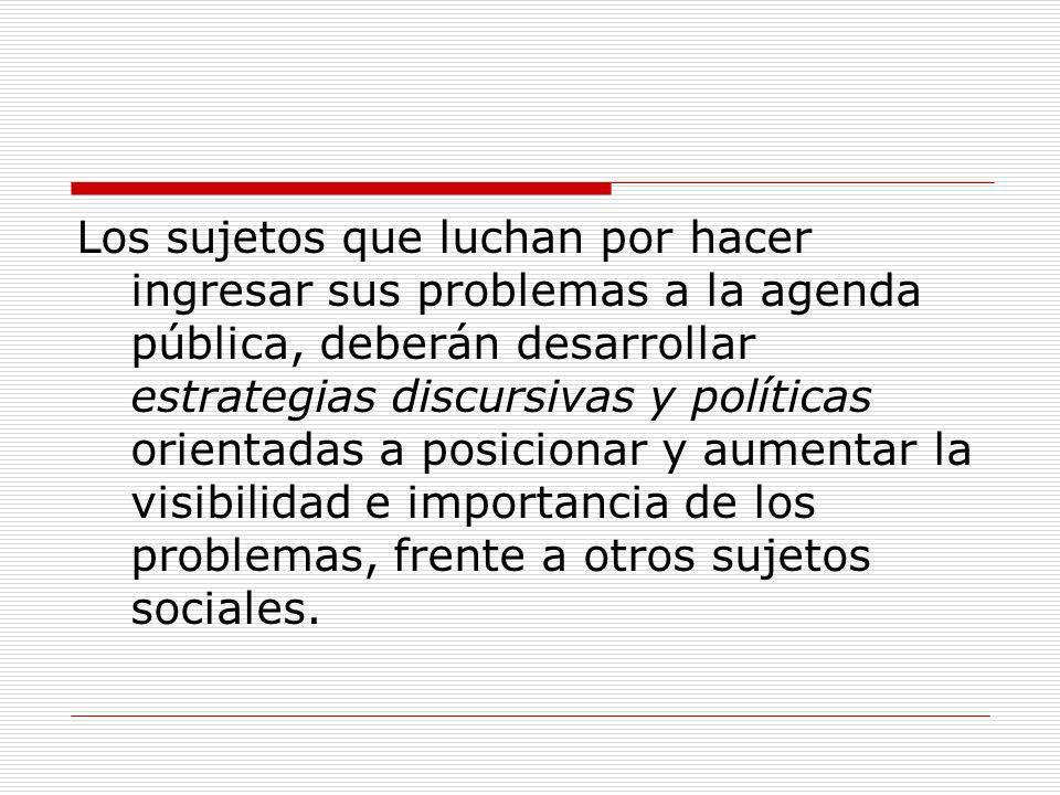 Los sujetos que luchan por hacer ingresar sus problemas a la agenda pública, deberán desarrollar estrategias discursivas y políticas orientadas a posi