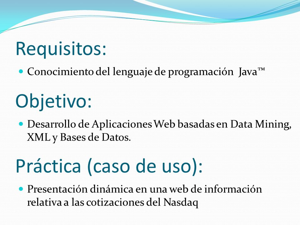 Requisitos: Conocimiento del lenguaje de programación Java Objetivo: Desarrollo de Aplicaciones Web basadas en Data Mining, XML y Bases de Datos. Prác