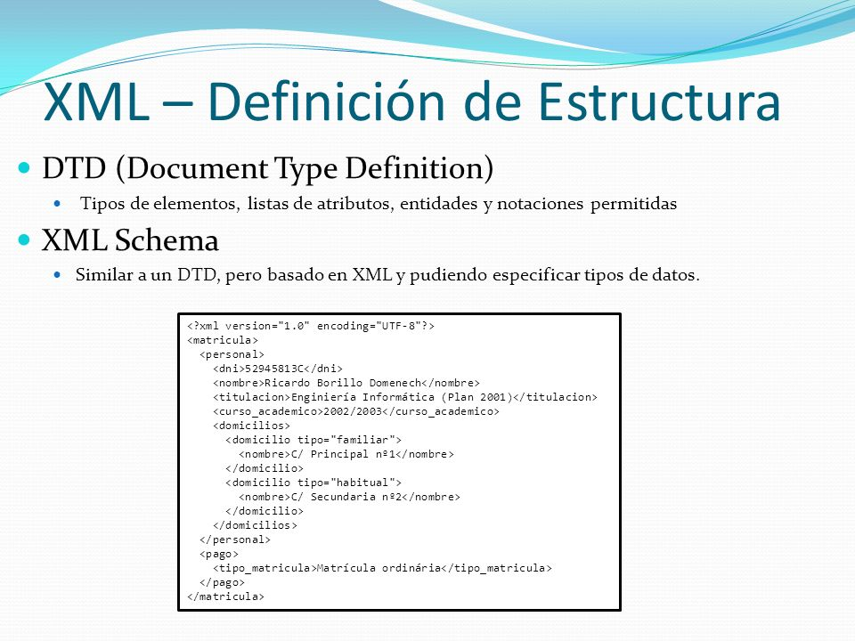 DTD (Document Type Definition) Tipos de elementos, listas de atributos, entidades y notaciones permitidas XML Schema Similar a un DTD, pero basado en
