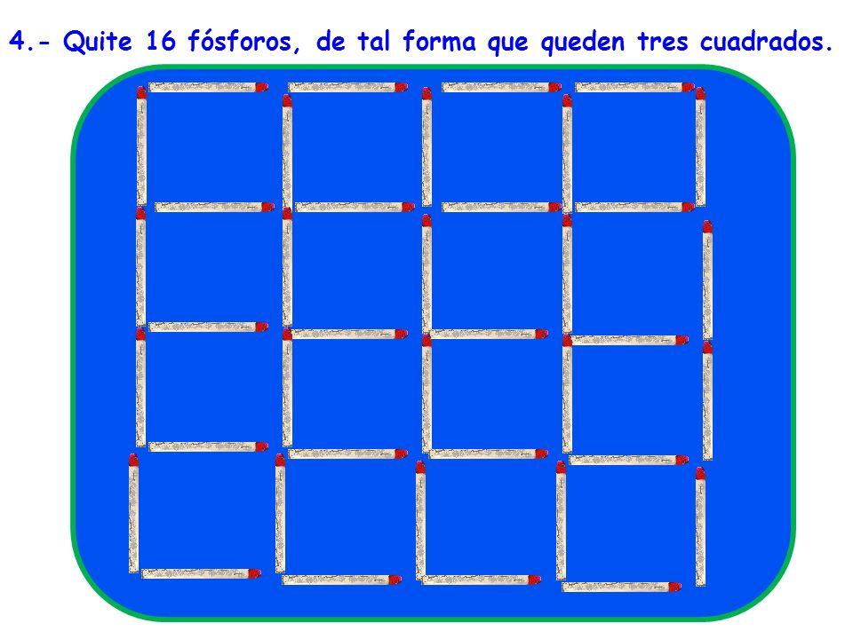 4.- Quite 16 fósforos, de tal forma que queden tres cuadrados.