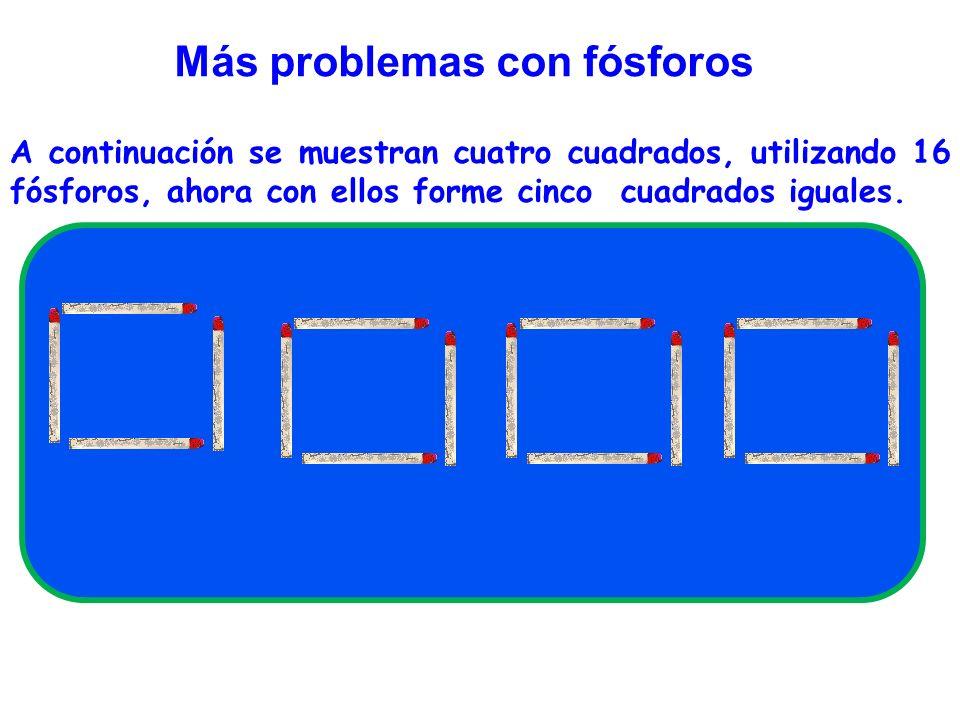 Más problemas con fósforos A continuación se muestran cuatro cuadrados, utilizando 16 fósforos, ahora con ellos forme cinco cuadrados iguales.