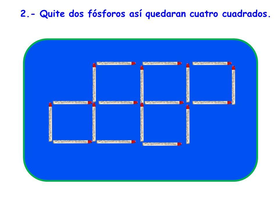 2.- Quite dos fósforos así quedaran cuatro cuadrados.