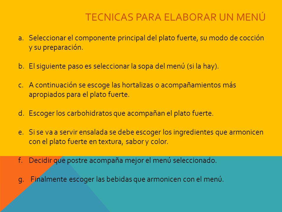 TECNICAS PARA ELABORAR UN MENÚ a.Seleccionar el componente principal del plato fuerte, su modo de cocción y su preparación. b.El siguiente paso es sel