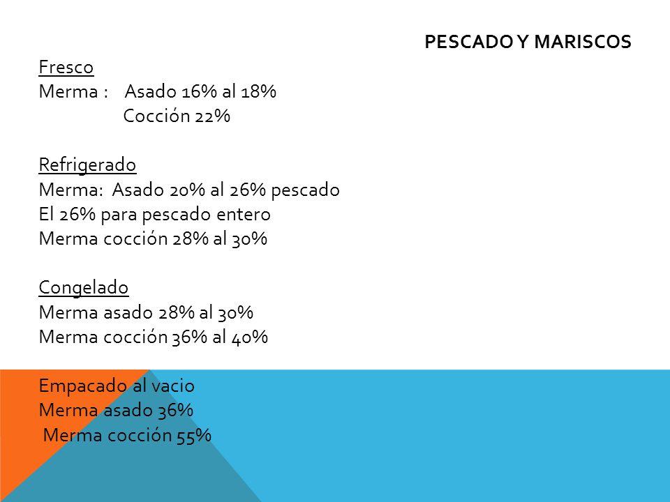 PESCADO Y MARISCOS Fresco Merma : Asado 16% al 18% Cocción 22% Refrigerado Merma: Asado 20% al 26% pescado El 26% para pescado entero Merma cocción 28