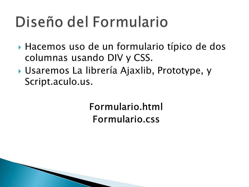 Hacemos uso de un formulario típico de dos columnas usando DIV y CSS. Usaremos La librería Ajaxlib, Prototype, y Script.aculo.us. Formulario.html Form