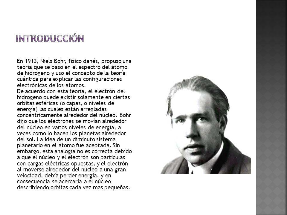 En 1913, Niels Bohr, físico danés, propuso una teoría que se baso en el espectro del átomo de hidrogeno y uso el concepto de la teoría cuántica para explicar las configuraciones electrónicas de los átomos.