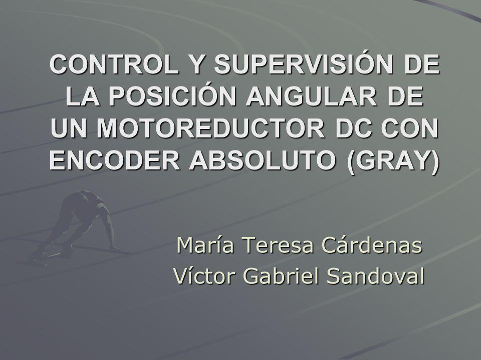 CONTROL Y SUPERVISIÓN DE LA POSICIÓN ANGULAR DE UN MOTOREDUCTOR DC CON ENCODER ABSOLUTO (GRAY) María Teresa Cárdenas Víctor Gabriel Sandoval