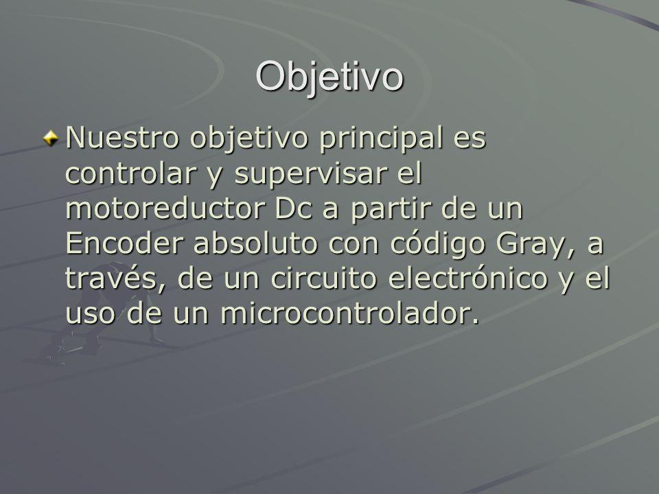 Objetivo Nuestro objetivo principal es controlar y supervisar el motoreductor Dc a partir de un Encoder absoluto con código Gray, a través, de un circ