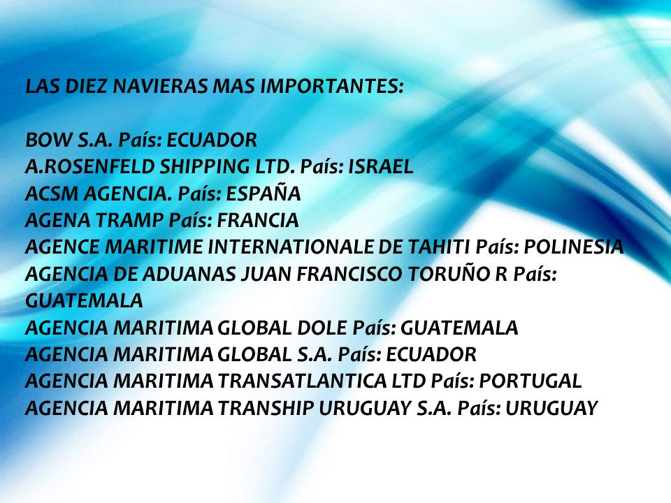 LAS DIEZ NAVIERAS MAS IMPORTANTES: BOW S.A. País: ECUADOR A.ROSENFELD SHIPPING LTD. País: ISRAEL ACSM AGENCIA. País: ESPAÑA AGENA TRAMP País: FRANCIA
