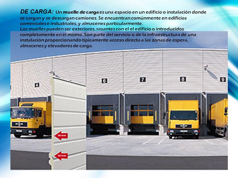 DE CARGA: Un muelle de carga es una espacio en un edificio o instalación donde se cargan y se descargan camiones. Se encuentran comúnmente en edificio