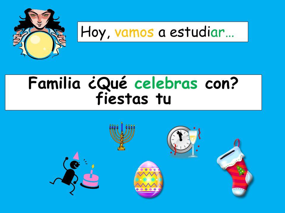 Hoy, vamos a estudiar… Las fiestas Fst aieaLss Familia ¿Qué celebras con? fiestas tu