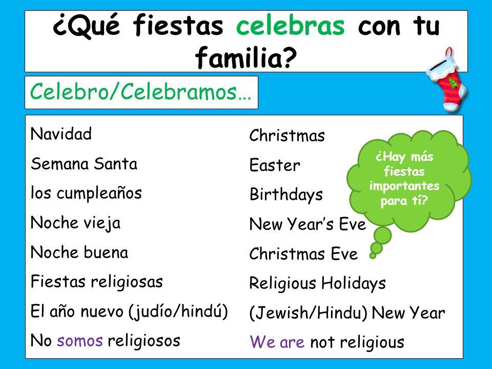 ¿Qué fiestas celebras con tu familia? Celebro/Celebramos… Navidad Semana Santa los cumpleaños Noche vieja Noche buena Fiestas religiosas El año nuevo