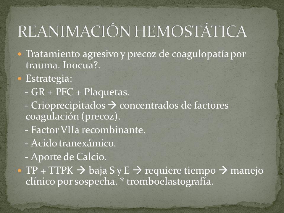 Tratamiento agresivo y precoz de coagulopatía por trauma. Inocua?. Estrategia: - GR + PFC + Plaquetas. - Crioprecipitados concentrados de factores coa