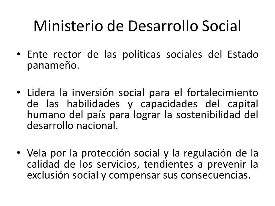 Ministerio de Desarrollo Social Ente rector de las políticas sociales del Estado panameño. Lidera la inversión social para el fortalecimiento de las h