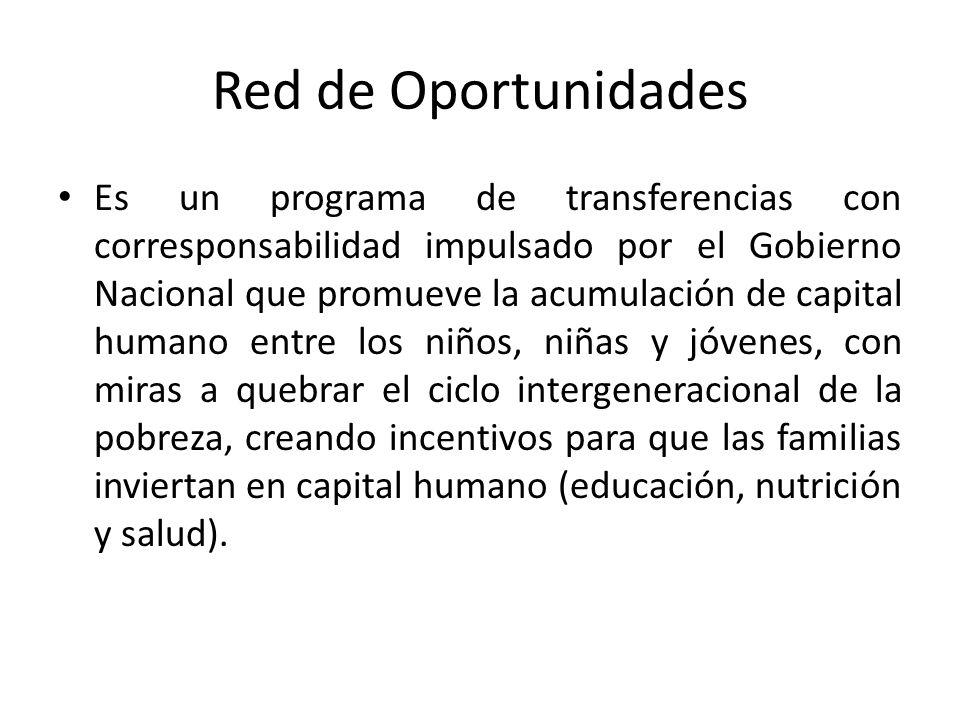 Red de Oportunidades Es un programa de transferencias con corresponsabilidad impulsado por el Gobierno Nacional que promueve la acumulación de capital