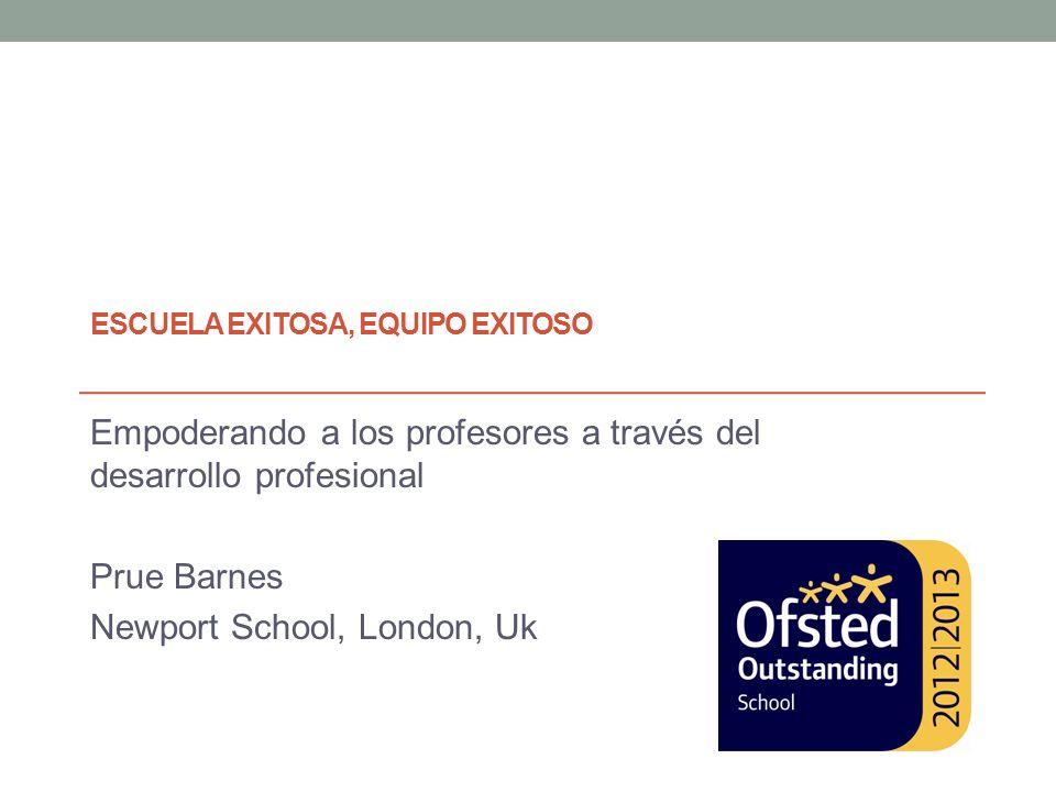 ESCUELA EXITOSA, EQUIPO EXITOSO Empoderando a los profesores a través del desarrollo profesional Prue Barnes Newport School, London, Uk