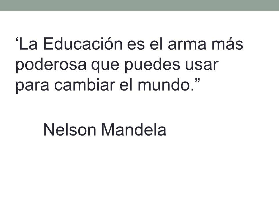 La Educación es el arma más poderosa que puedes usar para cambiar el mundo. Nelson Mandela