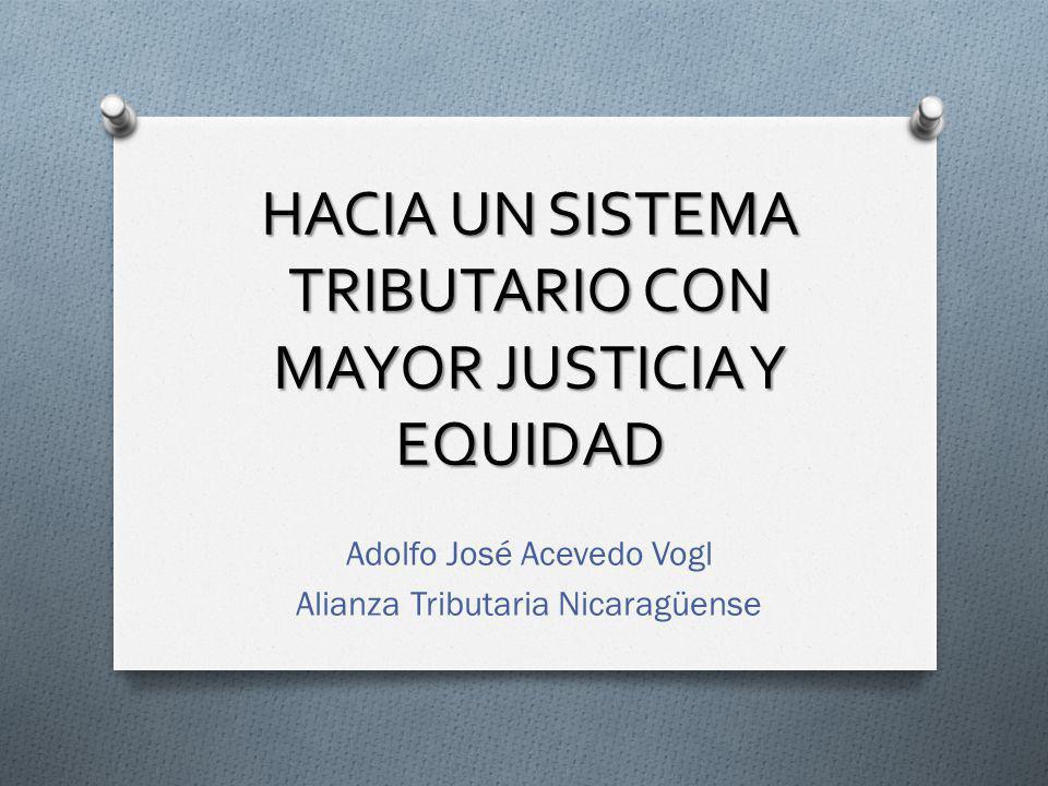HACIA UN SISTEMA TRIBUTARIO CON MAYOR JUSTICIA Y EQUIDAD Adolfo José Acevedo Vogl Alianza Tributaria Nicaragüense