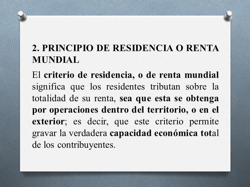 2. PRINCIPIO DE RESIDENCIA O RENTA MUNDIAL El criterio de residencia, o de renta mundial significa que los residentes tributan sobre la totalidad de s