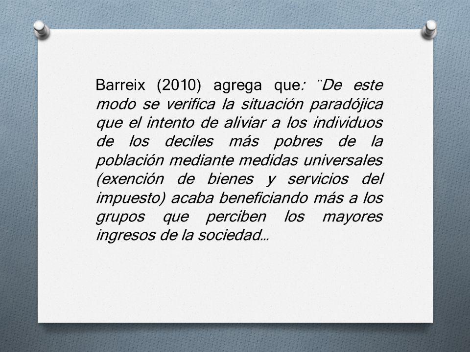 Barreix (2010) agrega que: ¨De este modo se verifica la situación paradójica que el intento de aliviar a los individuos de los deciles más pobres de l