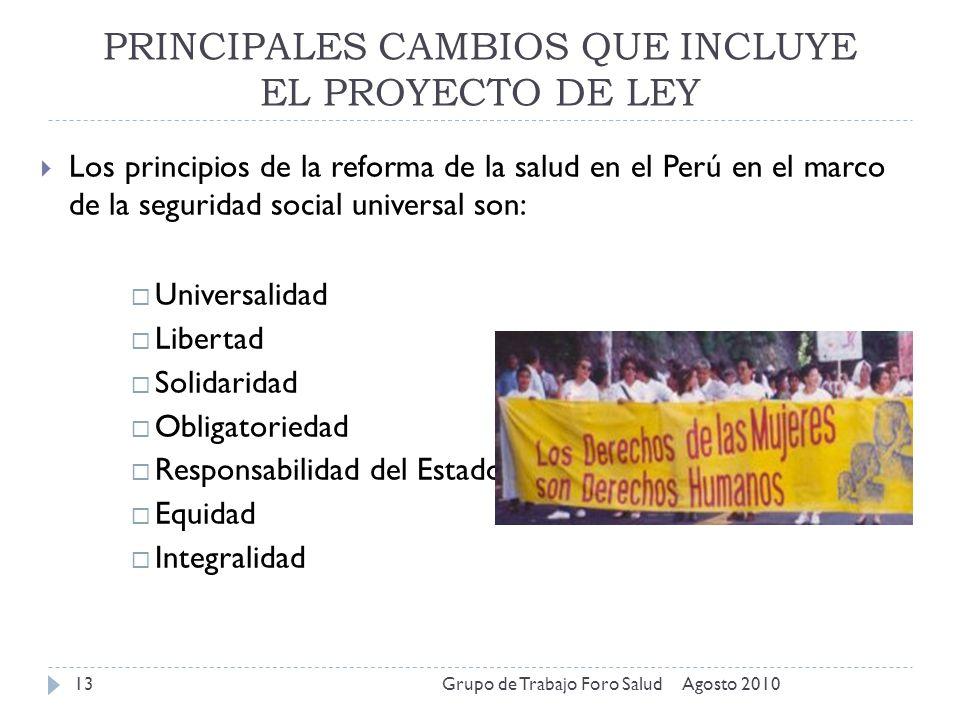 PRINCIPALES CAMBIOS QUE INCLUYE EL PROYECTO DE LEY Agosto 2010Grupo de Trabajo Foro Salud13 Los principios de la reforma de la salud en el Perú en el