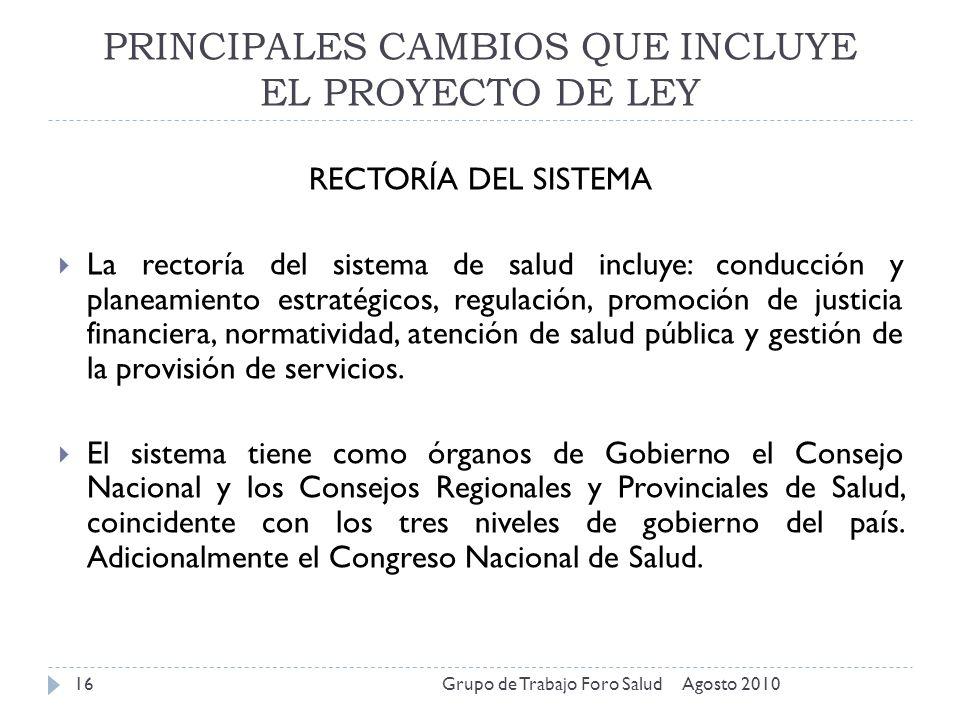 PRINCIPALES CAMBIOS QUE INCLUYE EL PROYECTO DE LEY Agosto 2010Grupo de Trabajo Foro Salud16 RECTORÍA DEL SISTEMA La rectoría del sistema de salud incl