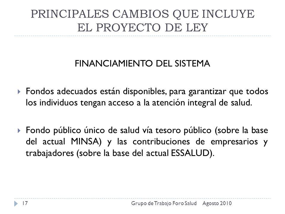 PRINCIPALES CAMBIOS QUE INCLUYE EL PROYECTO DE LEY Agosto 2010Grupo de Trabajo Foro Salud17 FINANCIAMIENTO DEL SISTEMA Fondos adecuados están disponib
