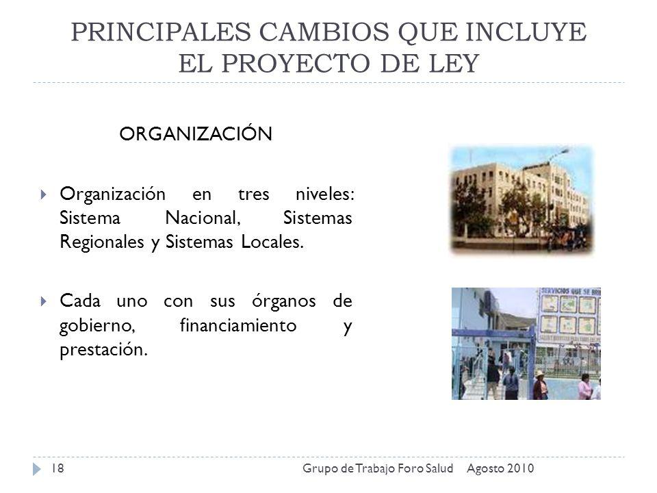 PRINCIPALES CAMBIOS QUE INCLUYE EL PROYECTO DE LEY Agosto 2010Grupo de Trabajo Foro Salud18 ORGANIZACIÓN Organización en tres niveles: Sistema Naciona