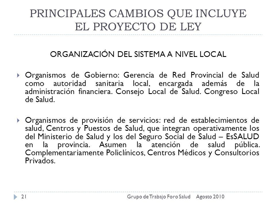 PRINCIPALES CAMBIOS QUE INCLUYE EL PROYECTO DE LEY Agosto 2010Grupo de Trabajo Foro Salud21 ORGANIZACIÓN DEL SISTEMA A NIVEL LOCAL Organismos de Gobie
