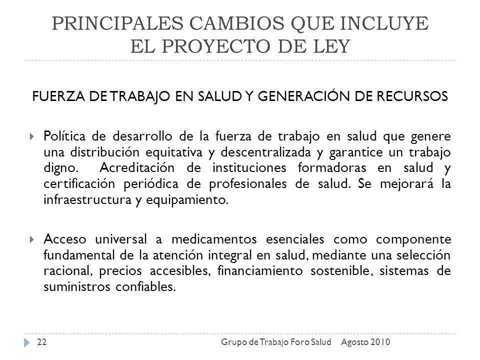 PRINCIPALES CAMBIOS QUE INCLUYE EL PROYECTO DE LEY Agosto 2010Grupo de Trabajo Foro Salud22 FUERZA DE TRABAJO EN SALUD Y GENERACIÓN DE RECURSOS Políti